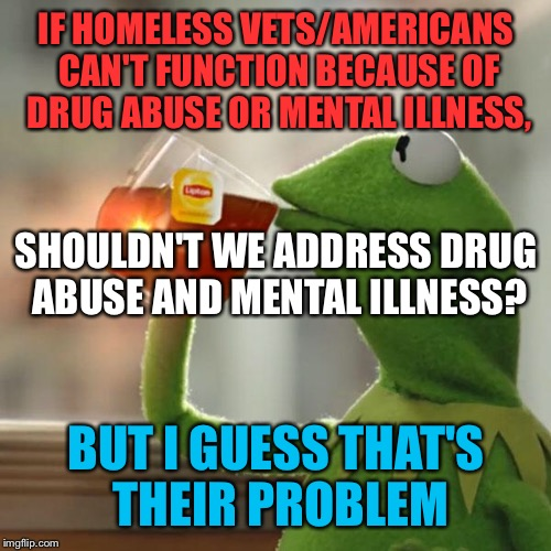 But Thats None Of My Business Meme | IF HOMELESS VETS/AMERICANS CAN'T FUNCTION BECAUSE OF DRUG ABUSE OR MENTAL ILLNESS, BUT I GUESS THAT'S THEIR PROBLEM SHOULDN'T WE ADDRESS DRU | image tagged in memes,but thats none of my business,kermit the frog | made w/ Imgflip meme maker