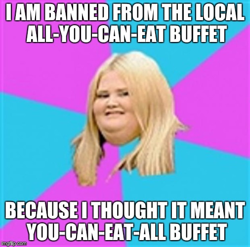 I AM BANNED FROM THE LOCAL ALL-YOU-CAN-EAT BUFFET BECAUSE I THOUGHT IT MEANT YOU-CAN-EAT-ALL BUFFET | made w/ Imgflip meme maker