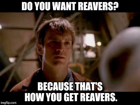 This is how you get Reavers |  DO YOU WANT REAVERS? BECAUSE THAT'S HOW YOU GET REAVERS. | image tagged in reavers,serenity,firefly,malcom reynolds,mind control | made w/ Imgflip meme maker