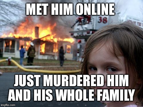 Disaster Girl Meme | MET HIM ONLINE JUST MURDERED HIM AND HIS WHOLE FAMILY | image tagged in memes,disaster girl | made w/ Imgflip meme maker