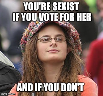 YOU'RE SEXIST IF YOU VOTE FOR HER AND IF YOU DON'T | made w/ Imgflip meme maker