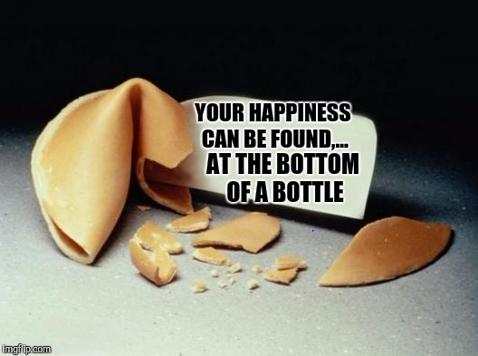 Fortune Cookie | YOUR HAPPINESS CAN BE FOUND,... AT THE BOTTOM OF A BOTTLE | image tagged in fortune cookie | made w/ Imgflip meme maker