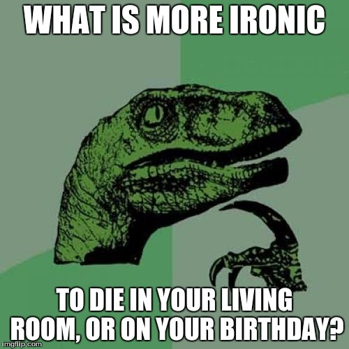 Philosoraptor Meme | WHAT IS MORE IRONIC TO DIE IN YOUR LIVING ROOM, OR ON YOUR BIRTHDAY? | image tagged in memes,philosoraptor | made w/ Imgflip meme maker