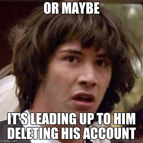 Conspiracy Keanu Meme | OR MAYBE IT'S LEADING UP TO HIM DELETING HIS ACCOUNT | image tagged in memes,conspiracy keanu | made w/ Imgflip meme maker