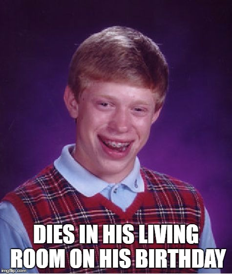Bad Luck Brian Meme | DIES IN HIS LIVING ROOM ON HIS BIRTHDAY | image tagged in memes,bad luck brian | made w/ Imgflip meme maker