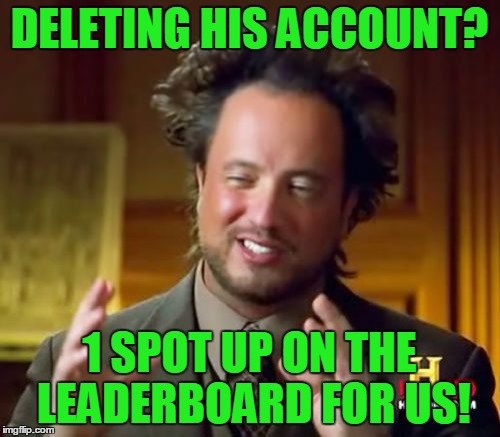 Ancient Aliens Meme | DELETING HIS ACCOUNT? 1 SPOT UP ON THE LEADERBOARD FOR US! | image tagged in memes,ancient aliens | made w/ Imgflip meme maker