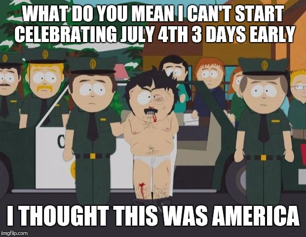 I thought this was America South Park | WHAT DO YOU MEAN I CAN'T START CELEBRATING JULY 4TH 3 DAYS EARLY I THOUGHT THIS WAS AMERICA | image tagged in i thought this was america south park,AdviceAnimals | made w/ Imgflip meme maker