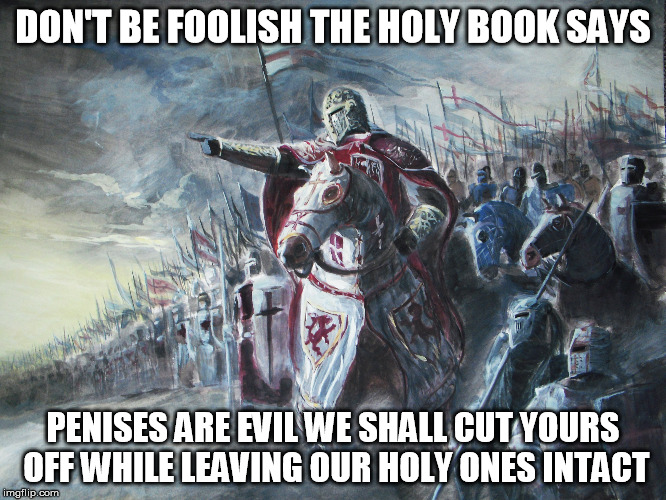 DON'T BE FOOLISH THE HOLY BOOK SAYS P**ISES ARE EVIL WE SHALL CUT YOURS OFF WHILE LEAVING OUR HOLY ONES INTACT | image tagged in religion | made w/ Imgflip meme maker