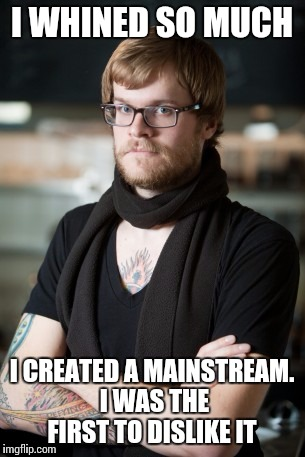 I WHINED SO MUCH I CREATED A MAINSTREAM. I WAS THE FIRST TO DISLIKE IT | made w/ Imgflip meme maker