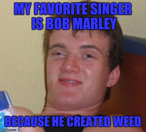 Irie mon | MY FAVORITE SINGER IS BOB MARLEY BECAUSE HE CREATED WEED | image tagged in memes,10 guy | made w/ Imgflip meme maker