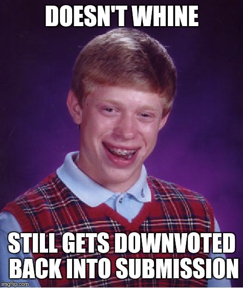 Bad Luck Brian Meme | DOESN'T WHINE STILL GETS DOWNVOTED BACK INTO SUBMISSION | image tagged in memes,bad luck brian | made w/ Imgflip meme maker