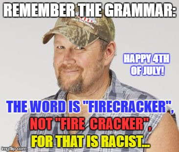 "Larry The Cable Guy | REMEMBER THE GRAMMAR: THE WORD IS ""FIRECRACKER"", NOT ""FIRE  CRACKER"", FOR THAT IS RACIST... HAPPY 4TH OF JULY! 