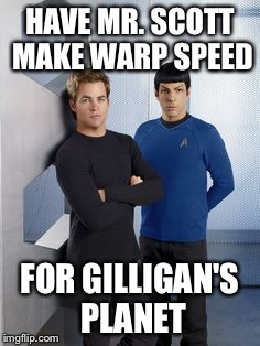 New Kirk and Spock | HAVE MR. SCOTT MAKE WARP SPEED FOR GILLIGAN'S PLANET | image tagged in new kirk and spock | made w/ Imgflip meme maker
