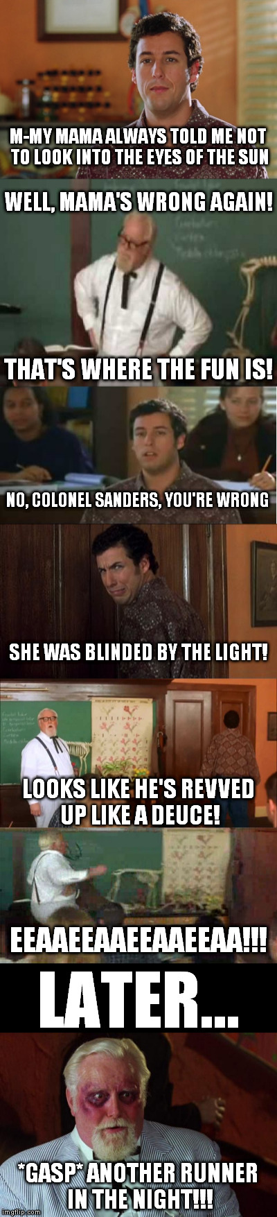 One fine day in the classroom... | M-MY MAMA ALWAYS TOLD ME NOT TO LOOK INTO THE EYES OF THE SUN *GASP* ANOTHER RUNNER IN THE NIGHT!!! LATER... EEAAEEAAEEAAEEAA!!! WELL, MAMA' | image tagged in waterboy,memes,blinded by the light,colonel sanders,adam sandler | made w/ Imgflip meme maker