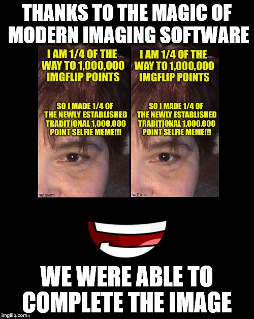 THANKS TO THE MAGIC OF MODERN IMAGING SOFTWARE WE WERE ABLE TO COMPLETE THE IMAGE | made w/ Imgflip meme maker