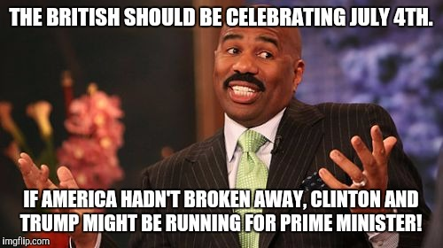 Steve Harvey on American Independence Day  | THE BRITISH SHOULD BE CELEBRATING JULY 4TH. IF AMERICA HADN'T BROKEN AWAY, CLINTON AND TRUMP MIGHT BE RUNNING FOR PRIME MINISTER! | image tagged in steve harvey,donald trump,hillary clinton,4th of july,independence day,political meme | made w/ Imgflip meme maker
