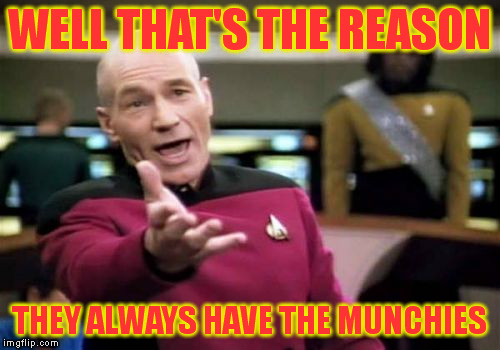 Picard Wtf Meme | WELL THAT'S THE REASON THEY ALWAYS HAVE THE MUNCHIES | image tagged in memes,picard wtf | made w/ Imgflip meme maker