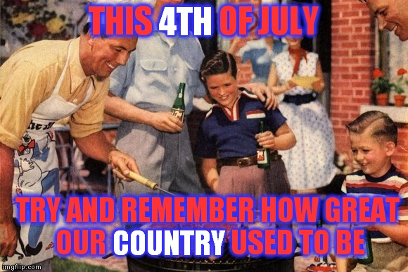 'Murica | THIS 4TH OF JULY TRY AND REMEMBER HOW GREAT OUR COUNTRY USED TO BE 4TH COUNTRY | image tagged in 4th of july,bbq,'murica | made w/ Imgflip meme maker