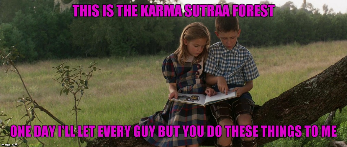 THIS IS THE KARMA SUTRAA FOREST ONE DAY I'LL LET EVERY GUY BUT YOU DO THESE THINGS TO ME | made w/ Imgflip meme maker