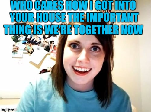 Overly Attached Girlfriend Meme | WHO CARES HOW I GOT INTO YOUR HOUSE THE IMPORTANT THING IS WE'RE TOGETHER NOW | image tagged in memes,overly attached girlfriend | made w/ Imgflip meme maker