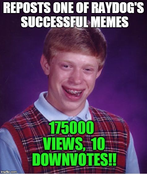 This poor kid just CANNOT win!! | REPOSTS ONE OF RAYDOG'S SUCCESSFUL MEMES 175000  VIEWS,  10 DOWNVOTES!! | image tagged in memes,bad luck brian | made w/ Imgflip meme maker