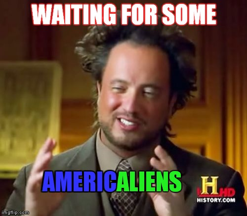 Ancient Aliens Meme | WAITING FOR SOME AMERICALIENS AMERIC | image tagged in memes,ancient aliens | made w/ Imgflip meme maker