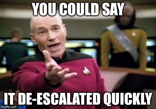 Picard Wtf Meme | YOU COULD SAY IT DE-ESCALATED QUICKLY | image tagged in memes,picard wtf | made w/ Imgflip meme maker