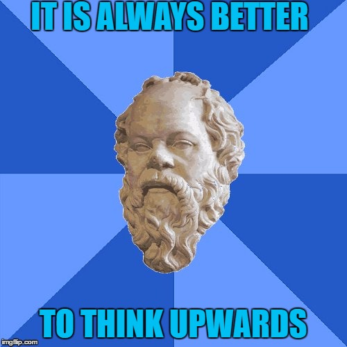 Advice Socrates | IT IS ALWAYS BETTER TO THINK UPWARDS | image tagged in advice socrates | made w/ Imgflip meme maker