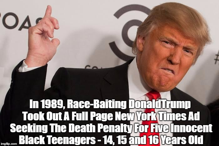 In 1989, Race-Baiting DonaldTrump Took Out A Full Page New York Times Ad Seeking The Death Penalty For Five Innocent Black Teenagers - 14, 1 | made w/ Imgflip meme maker