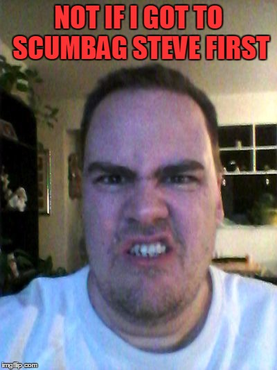 Grrr | NOT IF I GOT TO SCUMBAG STEVE FIRST | image tagged in grrr | made w/ Imgflip meme maker