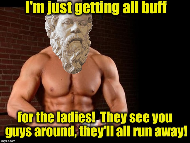 I'm just getting all buff for the ladies!  They see you guys around, they'll all run away! | made w/ Imgflip meme maker