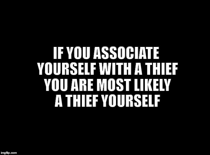 blank black |  IF YOU ASSOCIATE YOURSELF WITH A THIEF YOU ARE MOST LIKELY A THIEF YOURSELF | image tagged in blank black | made w/ Imgflip meme maker