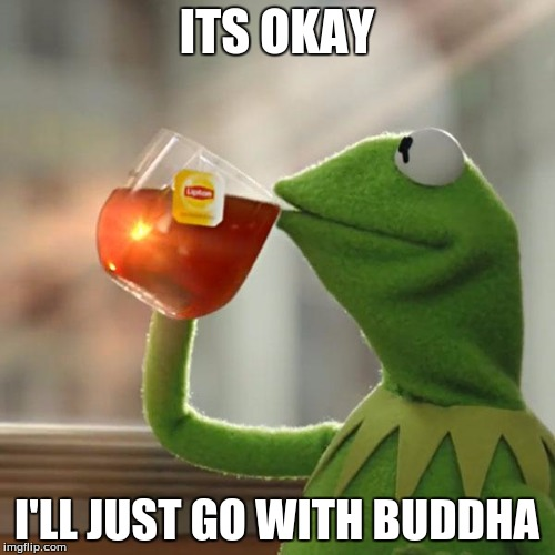 But Thats None Of My Business Meme | ITS OKAY I'LL JUST GO WITH BUDDHA | image tagged in memes,but thats none of my business,kermit the frog | made w/ Imgflip meme maker