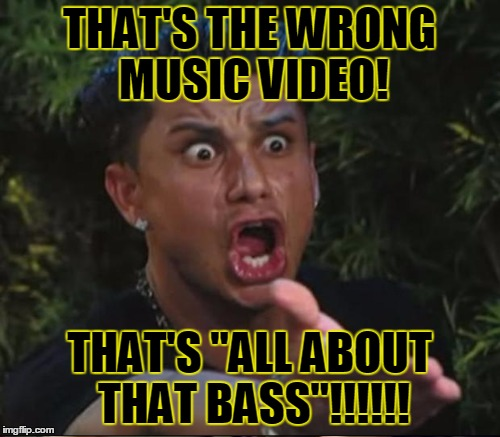 "THAT'S THE WRONG MUSIC VIDEO! THAT'S ""ALL ABOUT THAT BASS""!!!!!! 