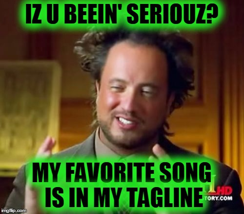 Ancient Aliens Meme | IZ U BEEIN' SERIOUZ? MY FAVORITE SONG IS IN MY TAGLINE | image tagged in memes,ancient aliens | made w/ Imgflip meme maker