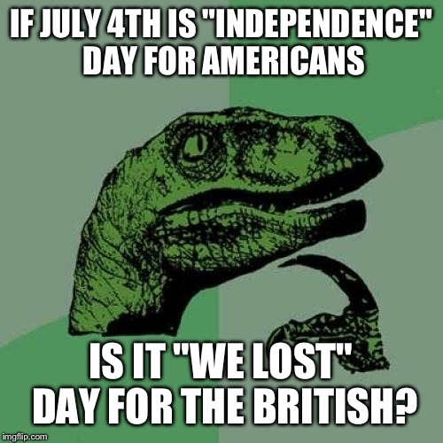 "Happy Independence Day Everyone! | IF JULY 4TH IS ""INDEPENDENCE"" DAY FOR AMERICANS IS IT ""WE LOST"" DAY FOR THE BRITISH? 