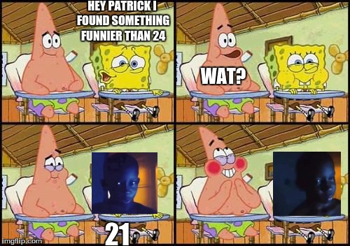 spongebob patrick | HEY PATRICK I FOUND SOMETHING FUNNIER THAN 24 WAT? 21 | image tagged in spongebob patrick | made w/ Imgflip meme maker