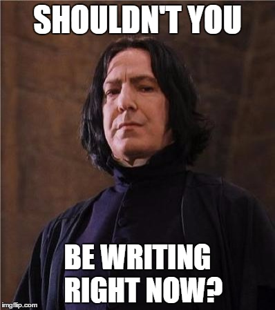 snape | SHOULDN'T YOU BE WRITING  RIGHT NOW? | image tagged in snape | made w/ Imgflip meme maker