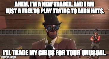 Trade failure | AHEM, I'M A NEW TRADER, AND I AM JUST A FREE TO PLAY TRYING TO EARN HATS. I'LL TRADE MY GIBUS FOR YOUR UNUSUAL. | image tagged in tf2 trader | made w/ Imgflip meme maker