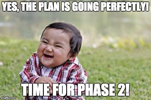 Evil Toddler Meme | YES, THE PLAN IS GOING PERFECTLY! TIME FOR PHASE 2! | image tagged in memes,evil toddler | made w/ Imgflip meme maker