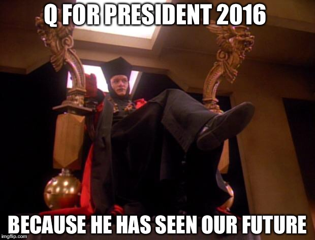 Star Trek Q |  Q FOR PRESIDENT 2016; BECAUSE HE HAS SEEN OUR FUTURE | image tagged in star trek q | made w/ Imgflip meme maker