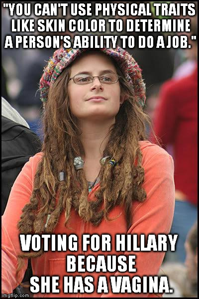 "college liberal | ""YOU CAN'T USE PHYSICAL TRAITS LIKE SKIN COLOR TO DETERMINE A PERSON'S ABILITY TO DO A JOB."" VOTING FOR HILLARY BECAUSE SHE HAS A VA**NA. 