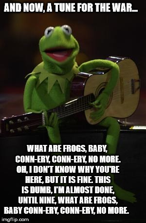 Kermit Guitar | AND NOW, A TUNE FOR THE WAR... WHAT ARE FROGS, BABY, CONN-ERY, CONN-ERY, NO MORE. OH, I DON'T KNOW WHY YOU'RE HERE, BUT IT IS FINE. THIS IS  | image tagged in kermit guitar | made w/ Imgflip meme maker