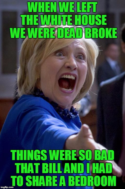 Outraged Hillary | WHEN WE LEFT THE WHITE HOUSE WE WERE DEAD BROKE THINGS WERE SO BAD THAT BILL AND I HAD TO SHARE A BEDROOM | image tagged in outraged hillary | made w/ Imgflip meme maker