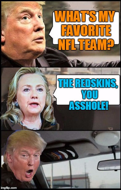 Donald Cab driving | WHAT'S MY FAVORITE NFL TEAM? THE REDSKINS,  YOU ASSHOLE! | image tagged in donald cab driving | made w/ Imgflip meme maker