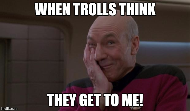 Just try! |  WHEN TROLLS THINK; THEY GET TO ME! | image tagged in laughing picard,trolls,memes | made w/ Imgflip meme maker