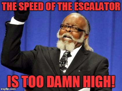 Too Damn High Meme | THE SPEED OF THE ESCALATOR IS TOO DAMN HIGH! | image tagged in memes,too damn high | made w/ Imgflip meme maker
