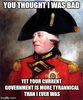 George must be laughing like crazy | YOU THOUGHT I WAS BAD YET YOUR CURRENT GOVERNMENT IS MORE TYRANNICAL THAN I EVER WAS | image tagged in king george,evil government,government corruption | made w/ Imgflip meme maker