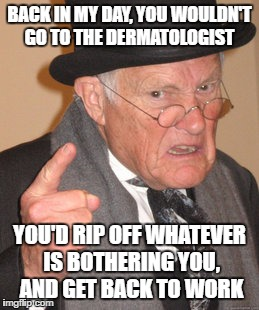 Back In My Day Meme | BACK IN MY DAY, YOU WOULDN'T GO TO THE DERMATOLOGIST YOU'D RIP OFF WHATEVER IS BOTHERING YOU, AND GET BACK TO WORK | image tagged in memes,back in my day | made w/ Imgflip meme maker