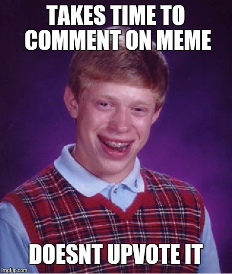 Bad Luck Brian Meme | TAKES TIME TO COMMENT ON MEME DOESNT UPVOTE IT | image tagged in memes,bad luck brian | made w/ Imgflip meme maker
